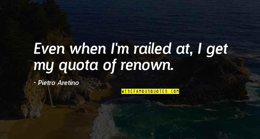 Aretino Quotes By Pietro Aretino: Even when I'm railed at, I get my