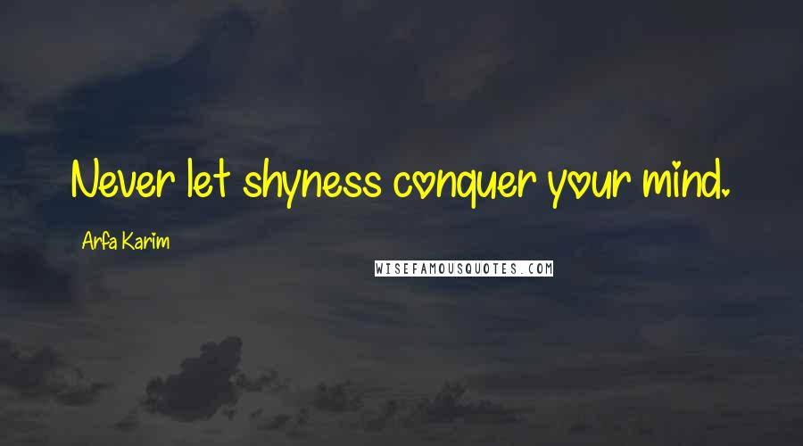 Arfa Karim quotes: Never let shyness conquer your mind.