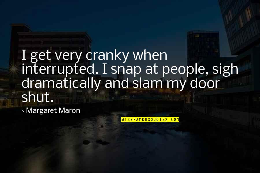 Argentina Dexter Quotes By Margaret Maron: I get very cranky when interrupted. I snap