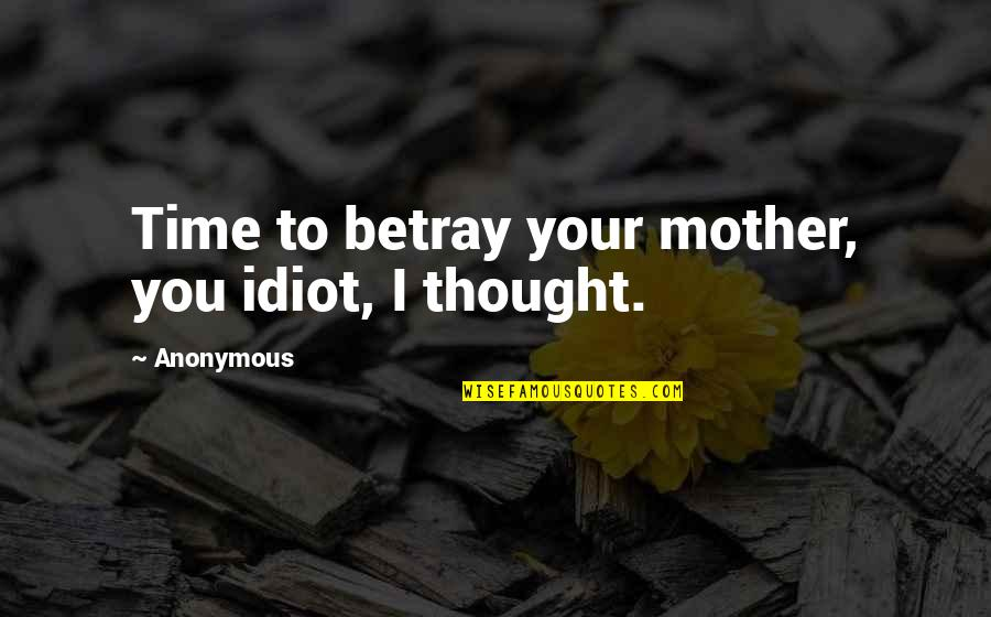 Argentina Switzerland Quotes By Anonymous: Time to betray your mother, you idiot, I
