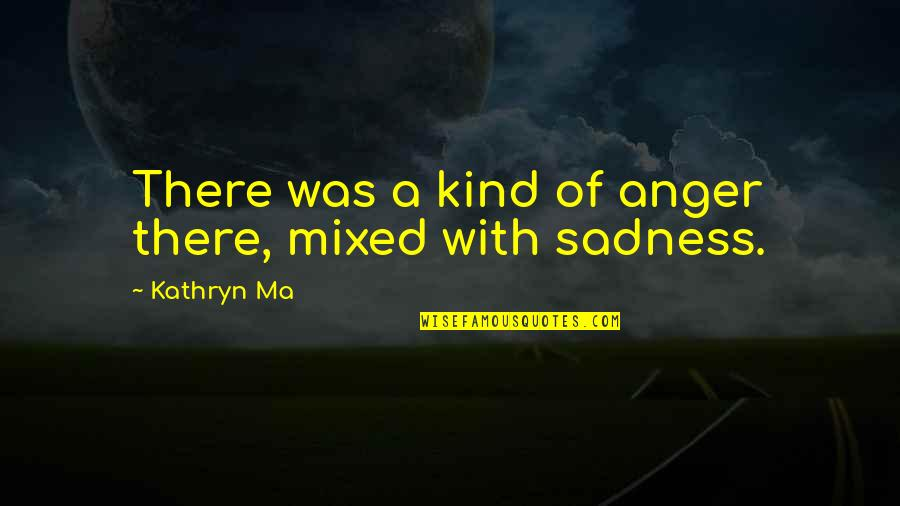 Argumentative Essay Quotes By Kathryn Ma: There was a kind of anger there, mixed