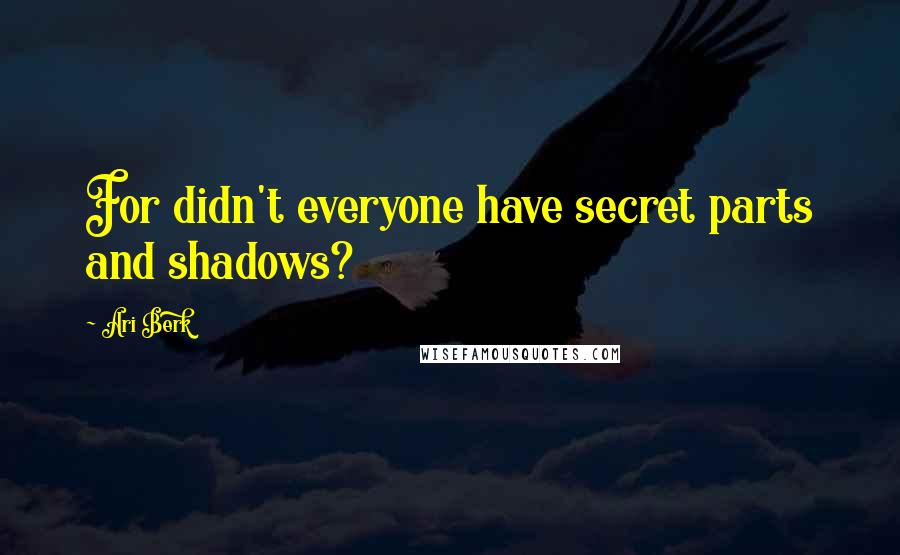 Ari Berk quotes: For didn't everyone have secret parts and shadows?