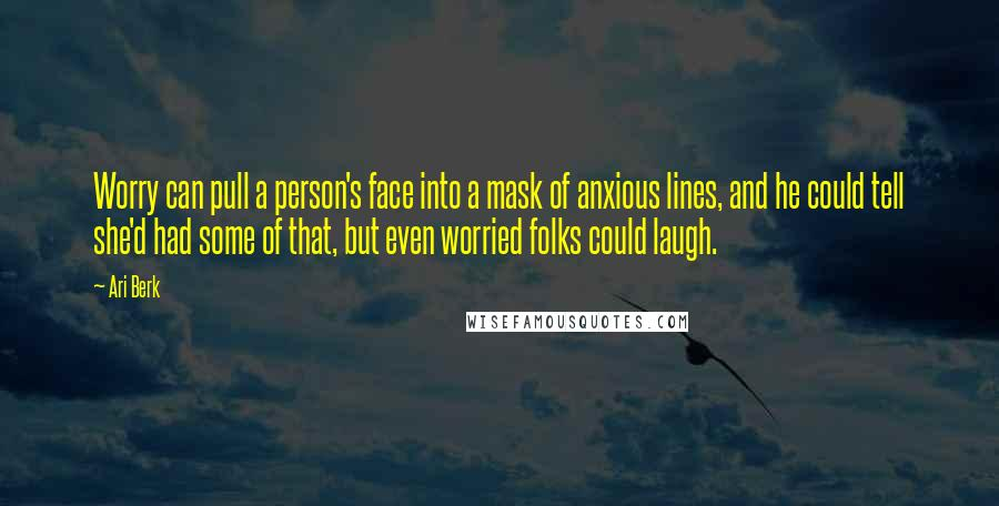 Ari Berk quotes: Worry can pull a person's face into a mask of anxious lines, and he could tell she'd had some of that, but even worried folks could laugh.