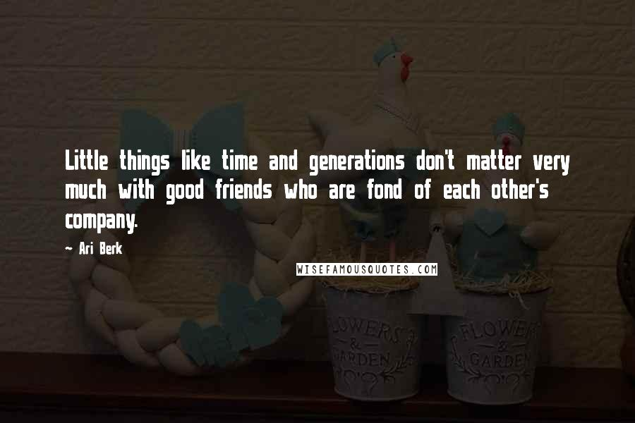 Ari Berk quotes: Little things like time and generations don't matter very much with good friends who are fond of each other's company.
