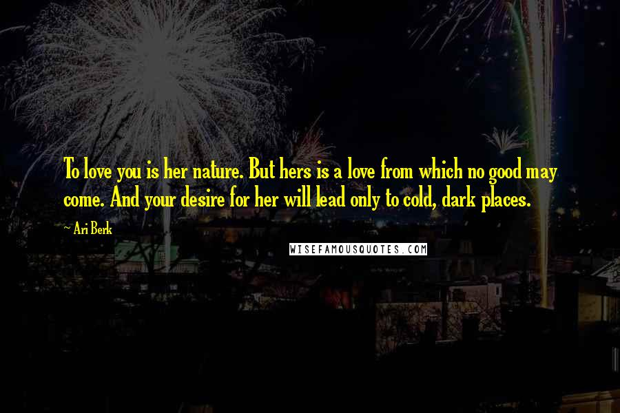 Ari Berk quotes: To love you is her nature. But hers is a love from which no good may come. And your desire for her will lead only to cold, dark places.