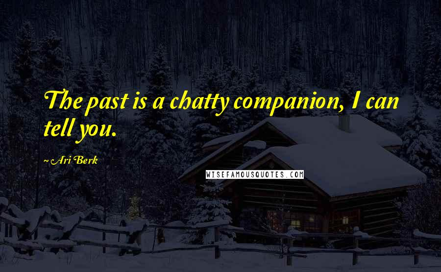 Ari Berk quotes: The past is a chatty companion, I can tell you.