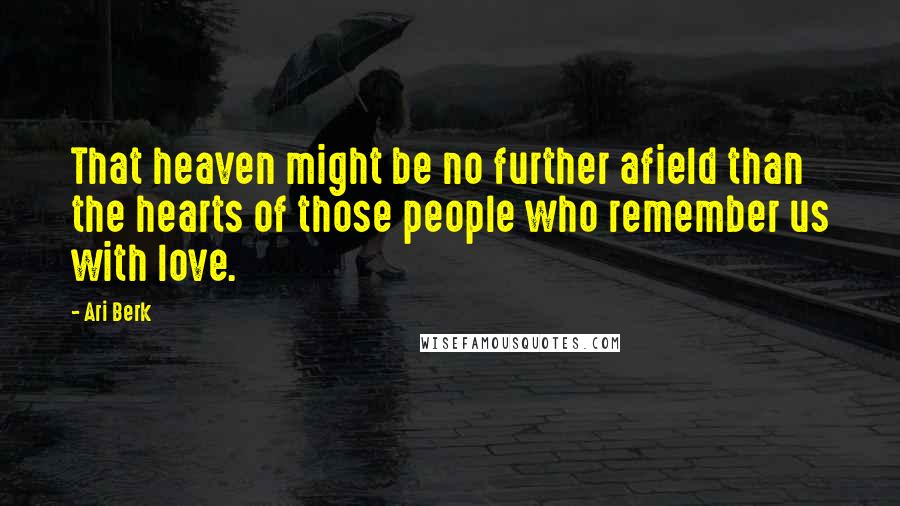 Ari Berk quotes: That heaven might be no further afield than the hearts of those people who remember us with love.