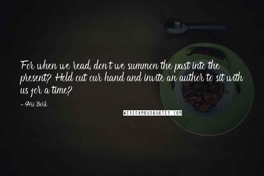 Ari Berk quotes: For when we read, don't we summon the past into the present? Hold out our hand and invite an author to sit with us for a time?