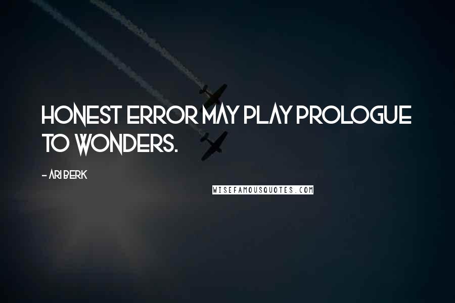 Ari Berk quotes: Honest error may play prologue to wonders.