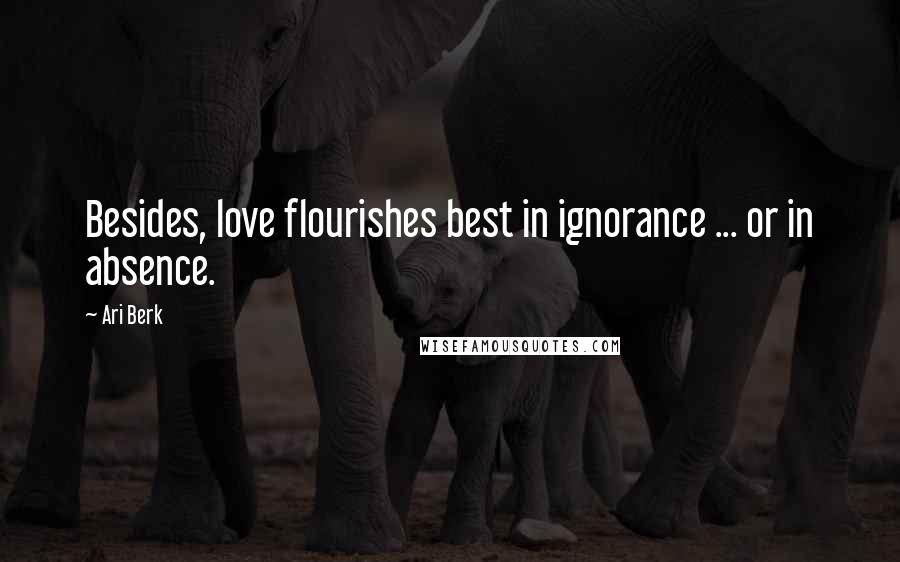 Ari Berk quotes: Besides, love flourishes best in ignorance ... or in absence.