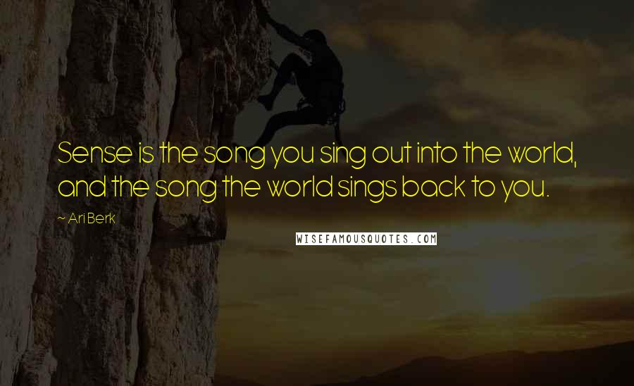 Ari Berk quotes: Sense is the song you sing out into the world, and the song the world sings back to you.