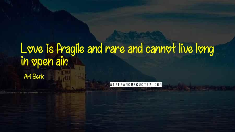 Ari Berk quotes: Love is fragile and rare and cannot live long in open air.