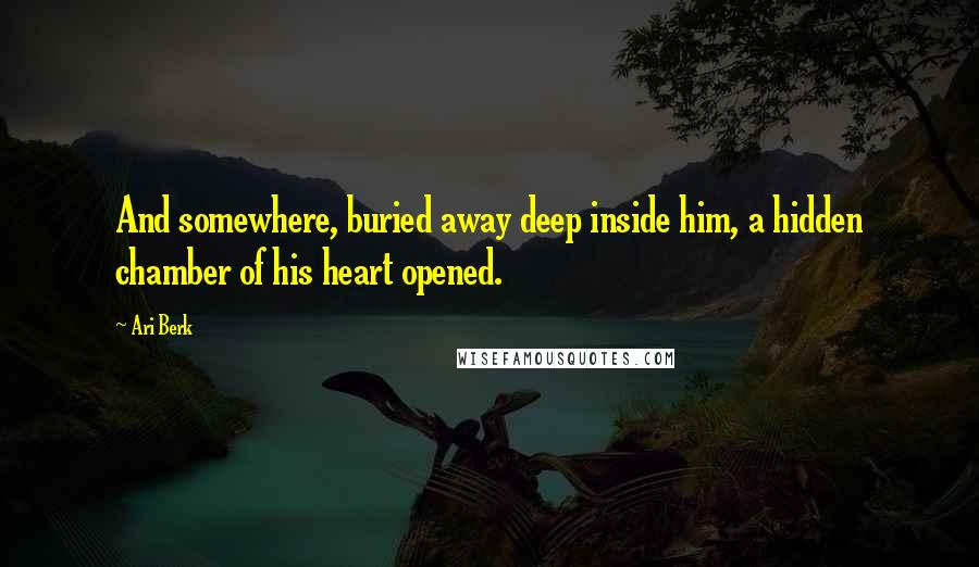 Ari Berk quotes: And somewhere, buried away deep inside him, a hidden chamber of his heart opened.