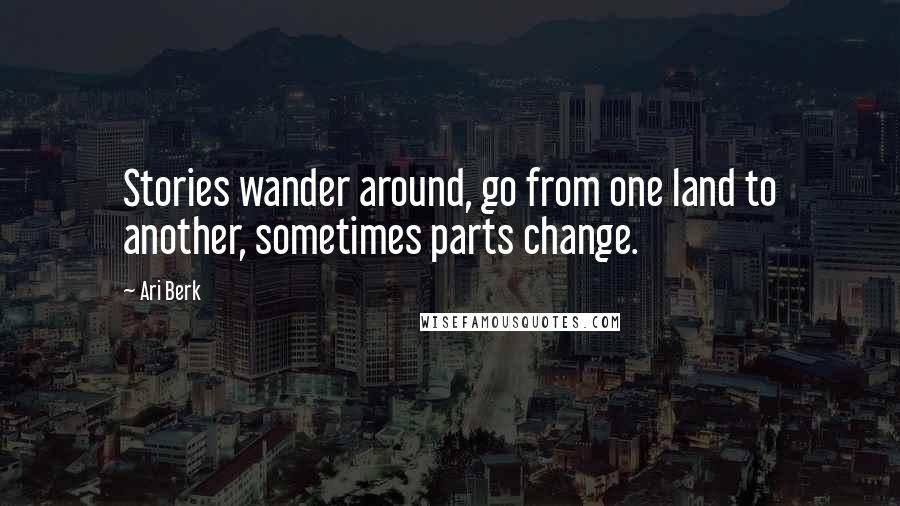 Ari Berk quotes: Stories wander around, go from one land to another, sometimes parts change.