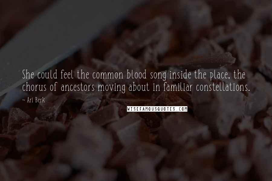 Ari Berk quotes: She could feel the common blood song inside the place, the chorus of ancestors moving about in familiar constellations.