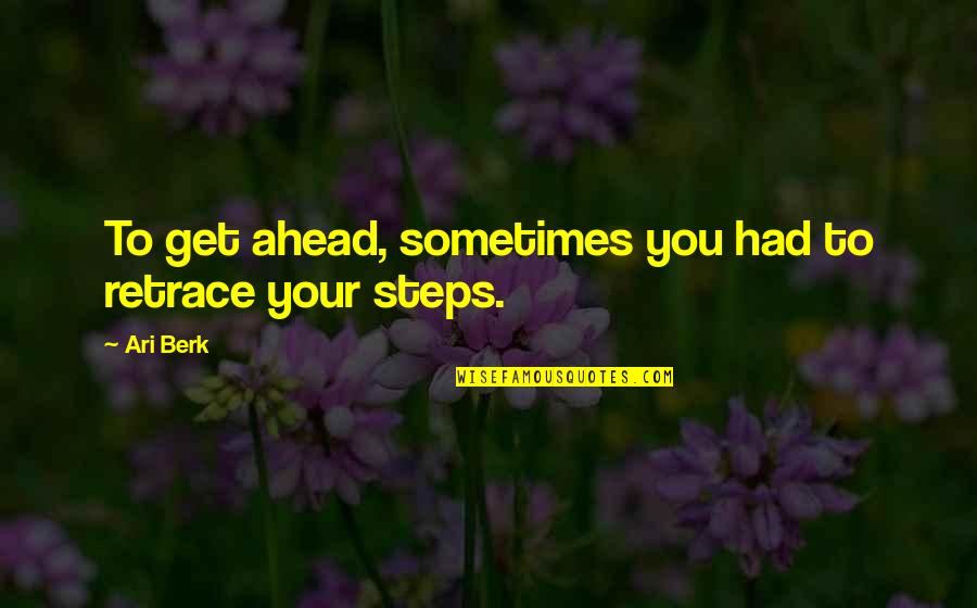 Ari Berk Quotes By Ari Berk: To get ahead, sometimes you had to retrace