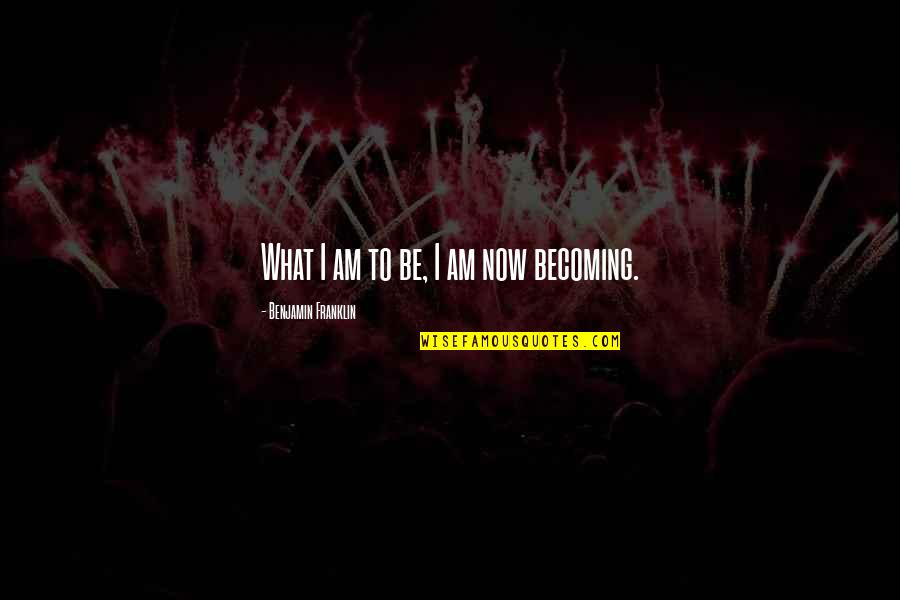 Ari Berk Quotes By Benjamin Franklin: What I am to be, I am now
