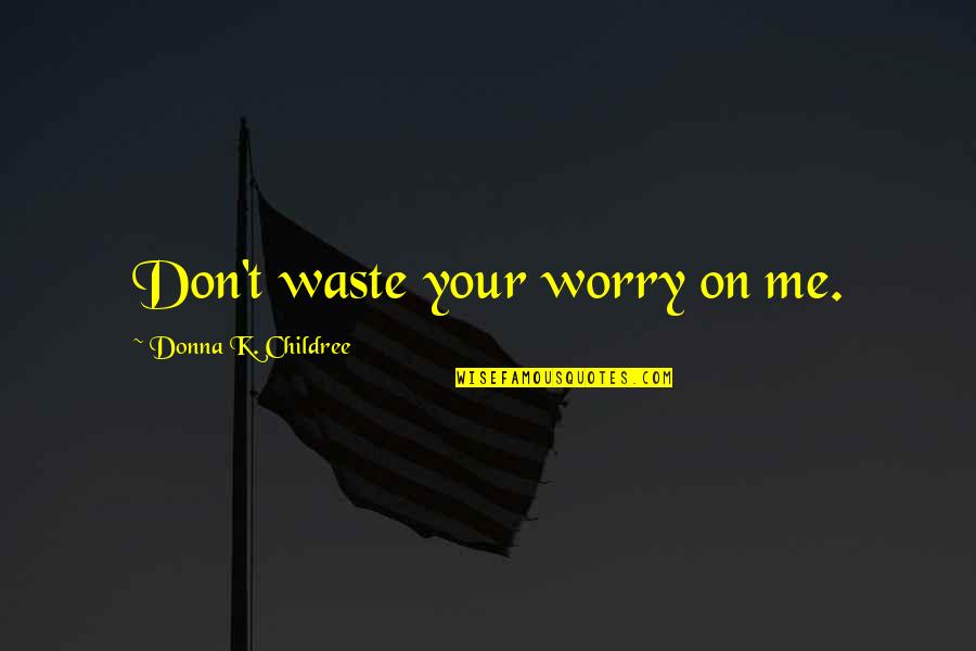 Ari Berk Quotes By Donna K. Childree: Don't waste your worry on me.