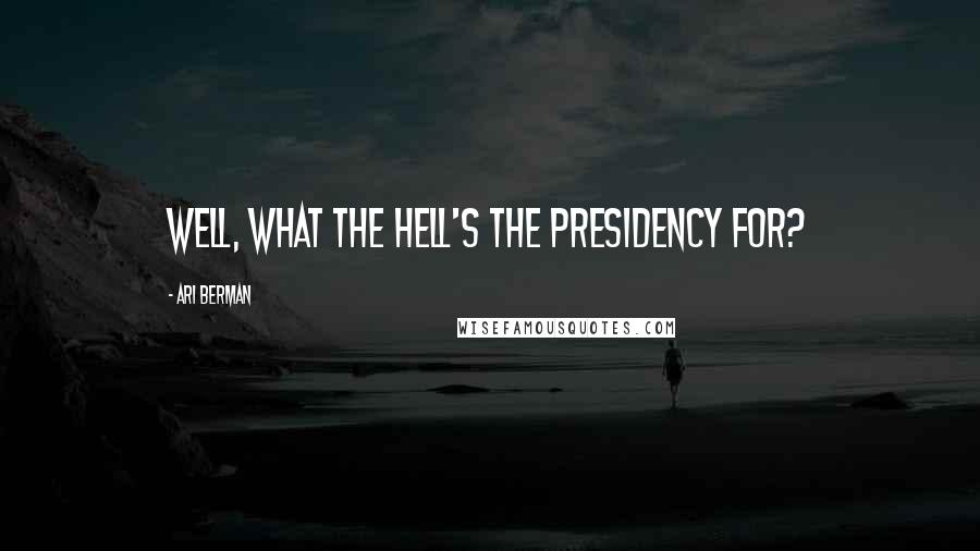 Ari Berman quotes: Well, what the hell's the presidency for?
