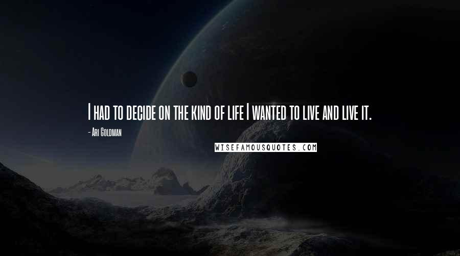 Ari Goldman quotes: I had to decide on the kind of life I wanted to live and live it.
