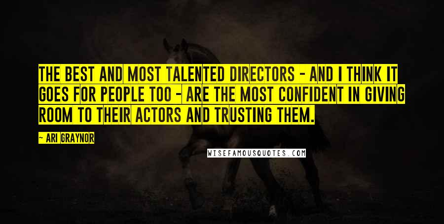 Ari Graynor quotes: The best and most talented directors - and I think it goes for people too - are the most confident in giving room to their actors and trusting them.