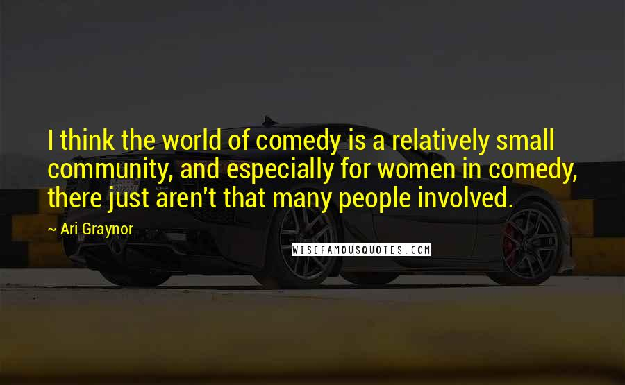 Ari Graynor quotes: I think the world of comedy is a relatively small community, and especially for women in comedy, there just aren't that many people involved.