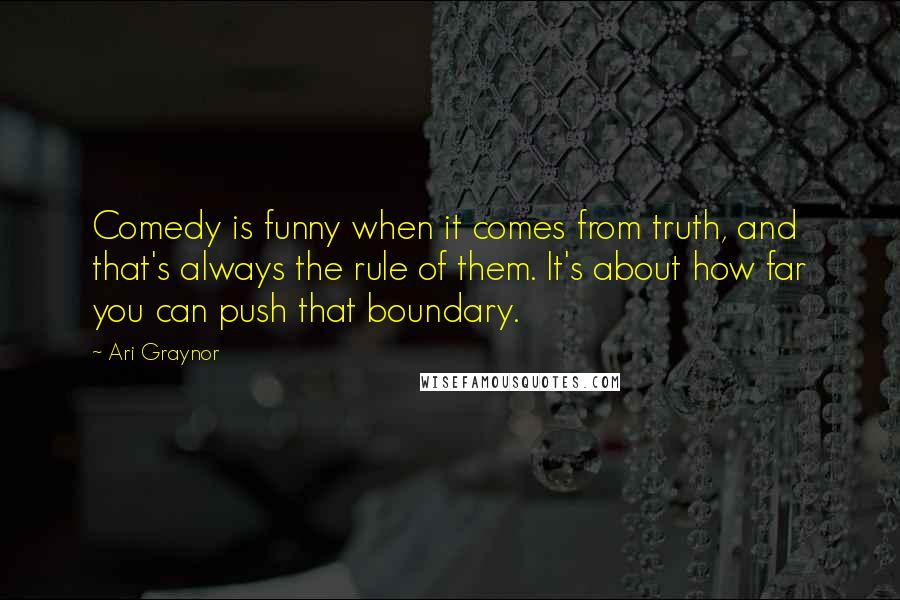 Ari Graynor quotes: Comedy is funny when it comes from truth, and that's always the rule of them. It's about how far you can push that boundary.