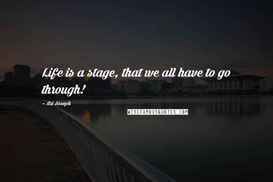 Ari Joseph quotes: Life is a stage, that we all have to go through!