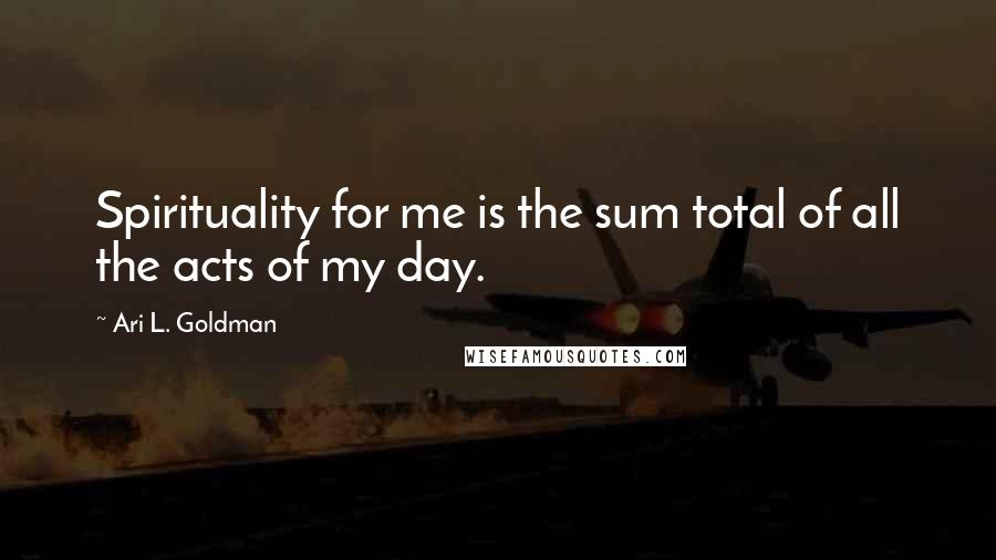 Ari L. Goldman quotes: Spirituality for me is the sum total of all the acts of my day.