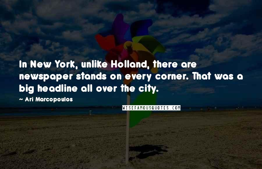 Ari Marcopoulos quotes: In New York, unlike Holland, there are newspaper stands on every corner. That was a big headline all over the city.