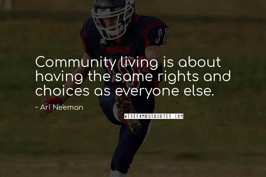 Ari Ne'eman quotes: Community living is about having the same rights and choices as everyone else.