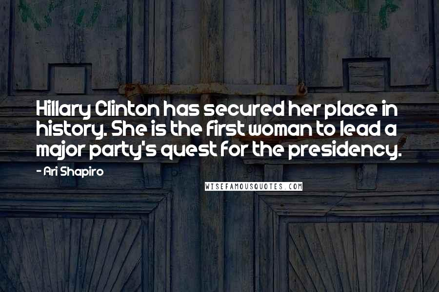 Ari Shapiro quotes: Hillary Clinton has secured her place in history. She is the first woman to lead a major party's quest for the presidency.