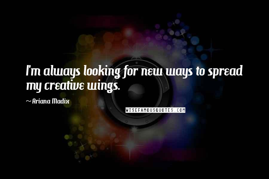 Ariana Madix quotes: I'm always looking for new ways to spread my creative wings.