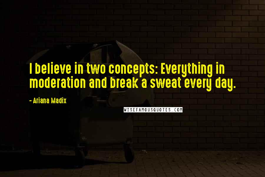 Ariana Madix quotes: I believe in two concepts: Everything in moderation and break a sweat every day.
