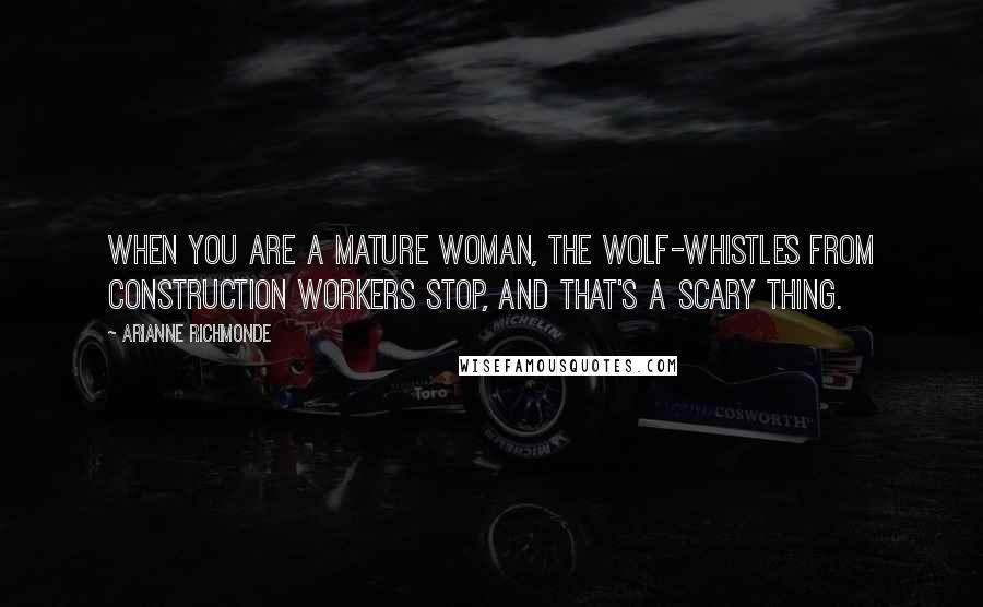 Arianne Richmonde quotes: When you are a mature woman, the wolf-whistles from construction workers stop, and that's a scary thing.