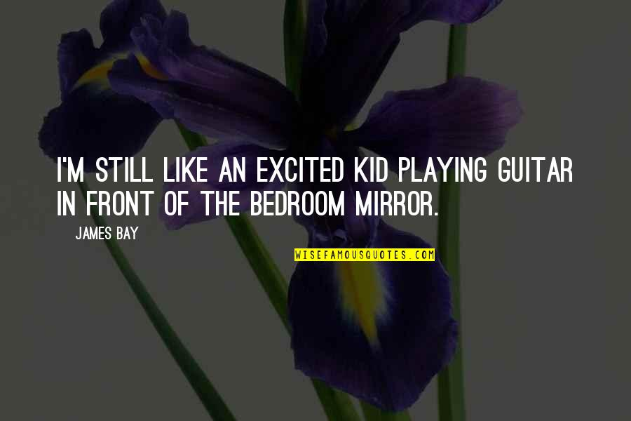 Aribert Heim Quotes By James Bay: I'm still like an excited kid playing guitar