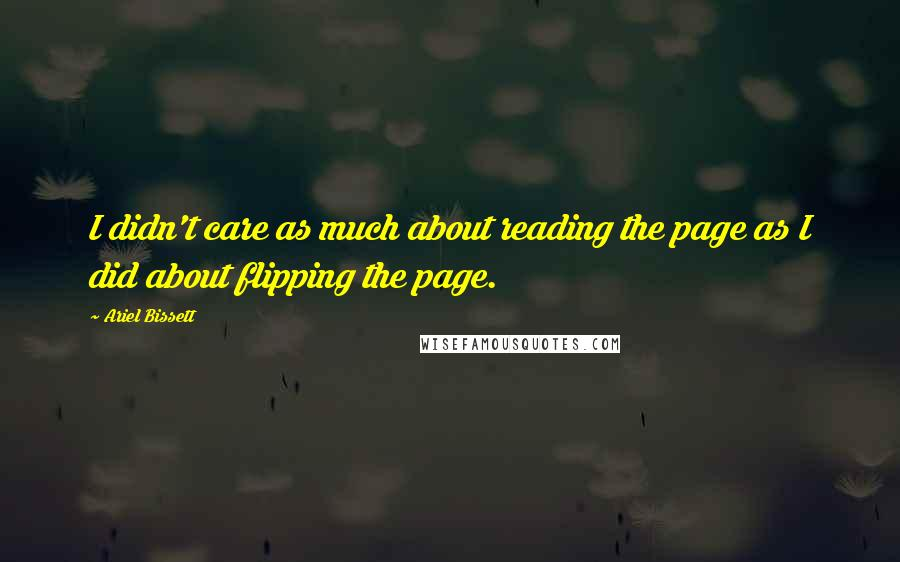 Ariel Bissett quotes: I didn't care as much about reading the page as I did about flipping the page.