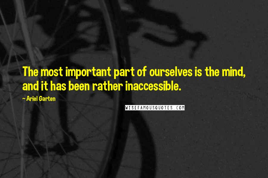 Ariel Garten quotes: The most important part of ourselves is the mind, and it has been rather inaccessible.