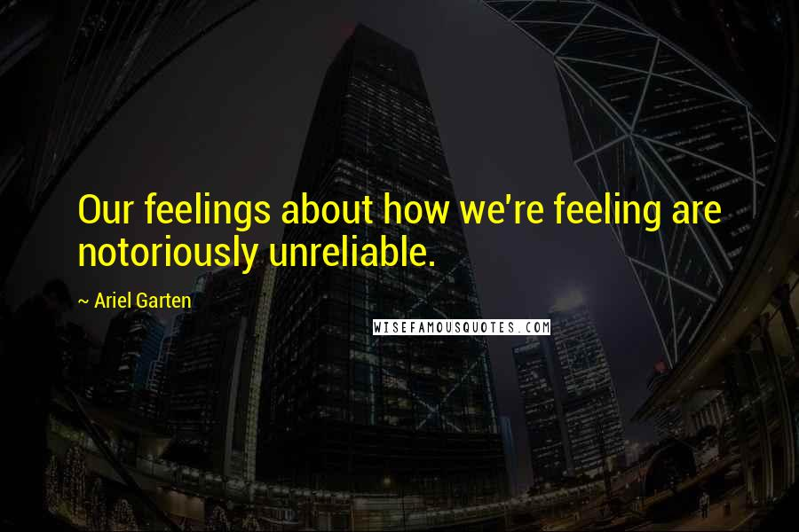 Ariel Garten quotes: Our feelings about how we're feeling are notoriously unreliable.