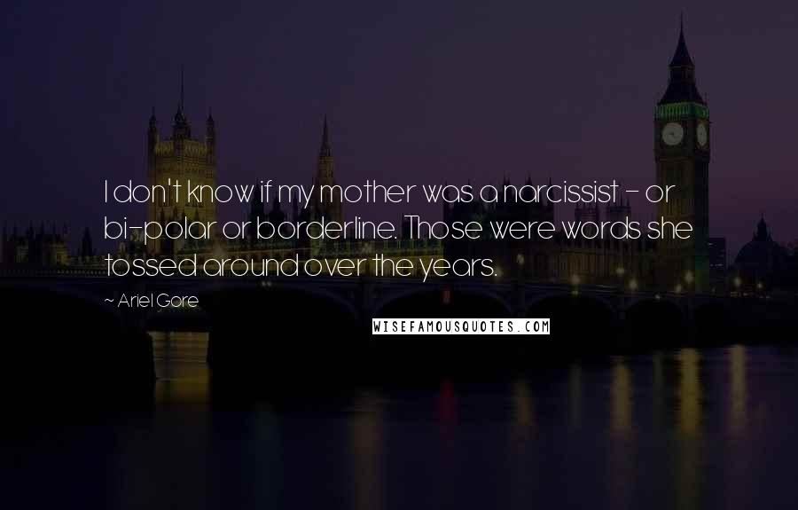Ariel Gore quotes: I don't know if my mother was a narcissist - or bi-polar or borderline. Those were words she tossed around over the years.