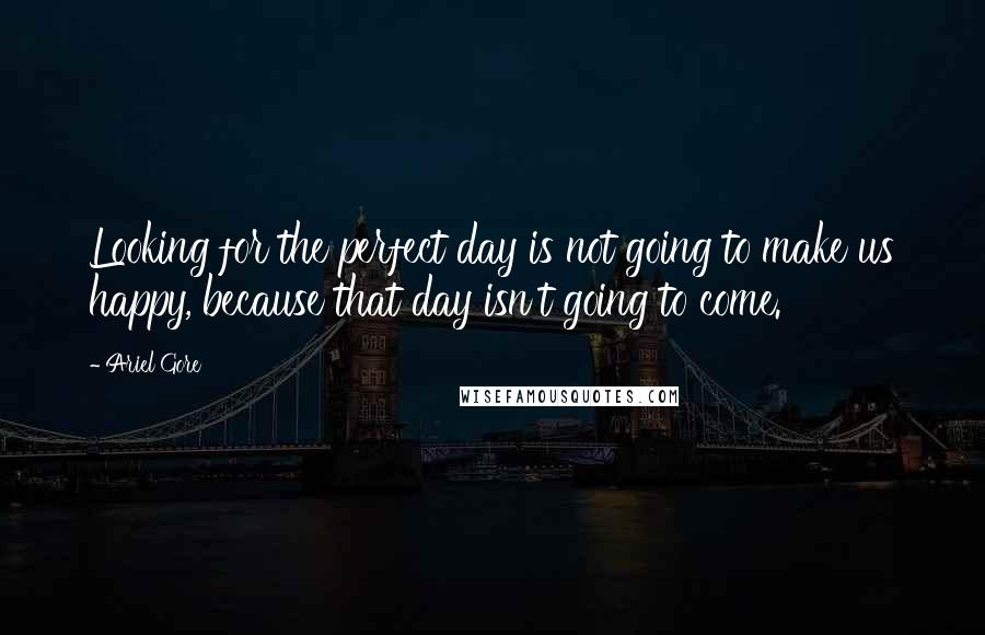 Ariel Gore quotes: Looking for the perfect day is not going to make us happy, because that day isn't going to come.