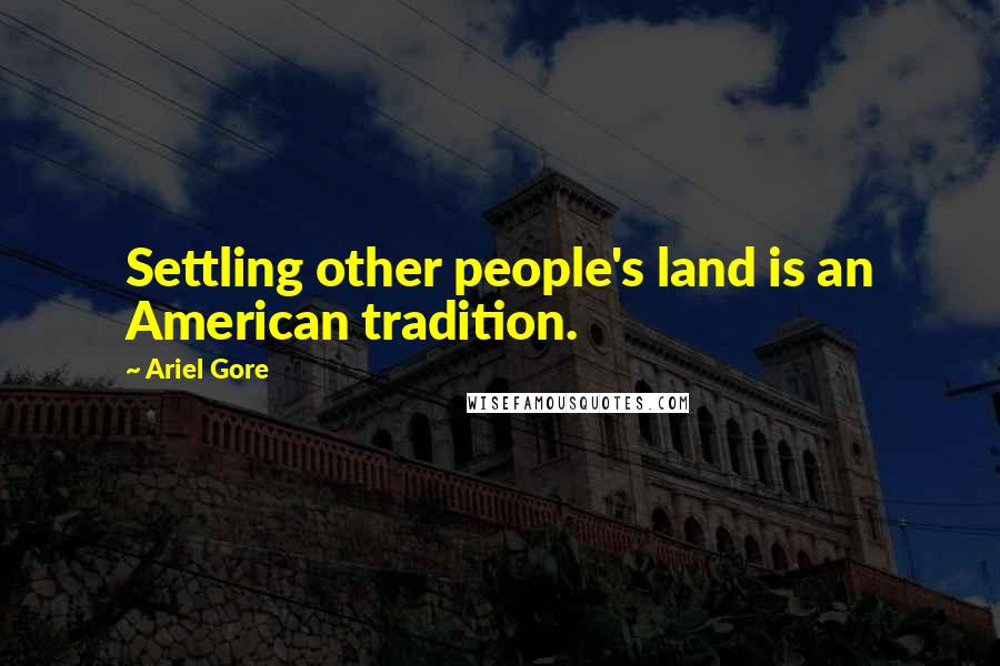 Ariel Gore quotes: Settling other people's land is an American tradition.