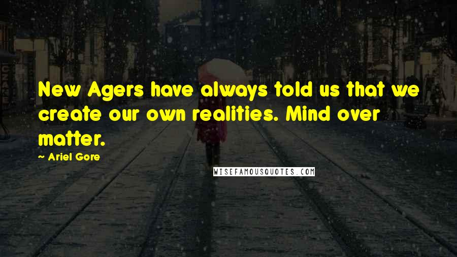 Ariel Gore quotes: New Agers have always told us that we create our own realities. Mind over matter.
