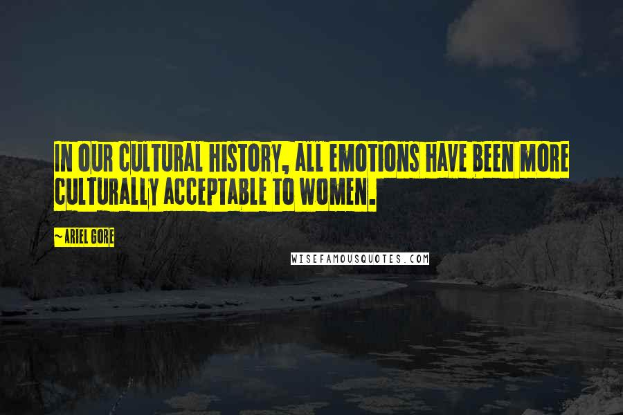 Ariel Gore quotes: In our cultural history, all emotions have been more culturally acceptable to women.