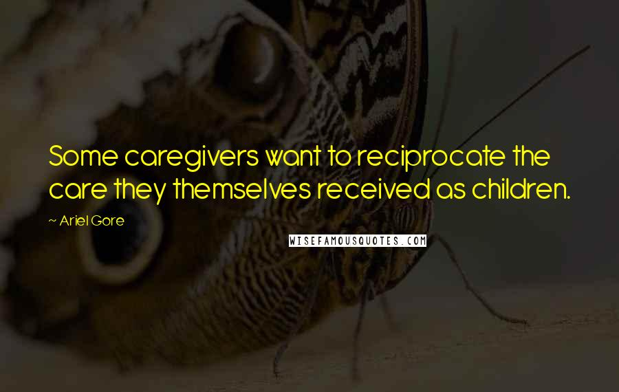 Ariel Gore quotes: Some caregivers want to reciprocate the care they themselves received as children.