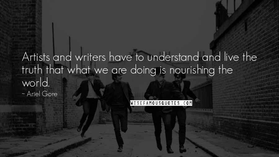 Ariel Gore quotes: Artists and writers have to understand and live the truth that what we are doing is nourishing the world.