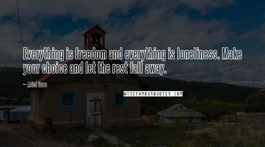 Ariel Gore quotes: Everything is freedom and everything is loneliness. Make your choice and let the rest fall away.