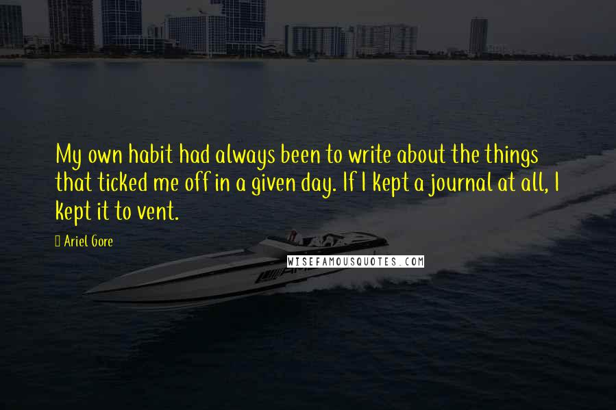 Ariel Gore quotes: My own habit had always been to write about the things that ticked me off in a given day. If I kept a journal at all, I kept it to