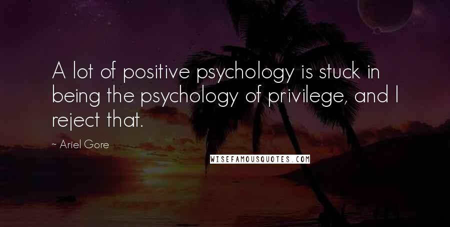 Ariel Gore quotes: A lot of positive psychology is stuck in being the psychology of privilege, and I reject that.