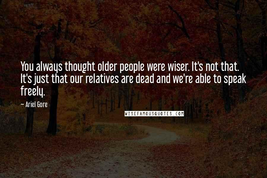 Ariel Gore quotes: You always thought older people were wiser. It's not that. It's just that our relatives are dead and we're able to speak freely.